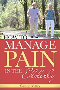 How to Manage Pain in the Elderly 9781930538849