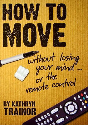 How to Move Without Losing Your Mind ... or the Remote Control 9781935001010