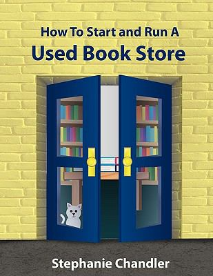 How to Start and Run a Used Bookstore: A Bookstore Owner's Essential Toolkit with Real-World Insights, Strategies, Forms, and Procedures 9781935953005
