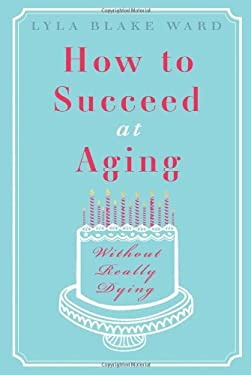 How to Succeed at Aging: Without Really Dying 9781935597001