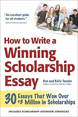 How to Write a Winning Scholarship Essay: 30 Essays That Won Over $3 Million in Scholarships 9781932662139