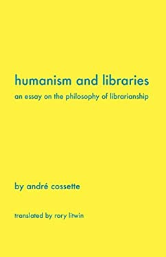 Humanism and Libraries: An Essay on the Philosophy of Librarianship 9781936117178