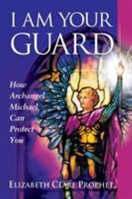I Am Your Guard: How Archangel Michael Can Protect You 9781932890129
