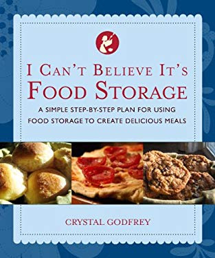 I Can't Believe It's Food Storage: A Simple Step-By-Step Plan for Using Food Storage to Create Delicious Meals 9781935217176