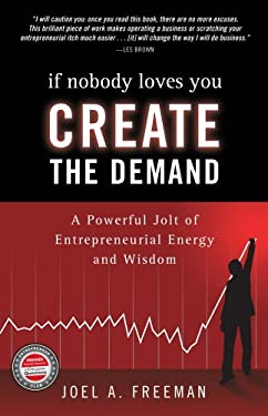 If Nobody Loves You Create the Demand: A Powerful Jolt of Entreprenurial Energy and Wisdom 9781932805987