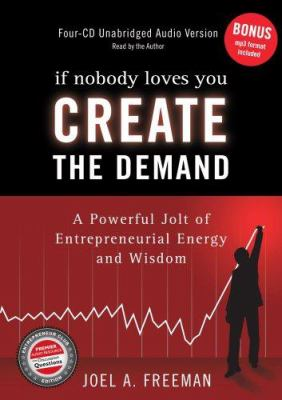 If Nobody Loves You Create the Demand: A Powerful Jolt of Entrepreneurial Energy and Wisdom