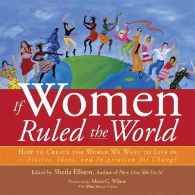 If Women Ruled the World: How to Create the World We Want to Live In--Stories, Ideas, and Inspiration for Change 9781930722361