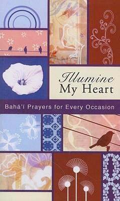 Illumine My Heart: Baha'i Prayers for Every Occasion 9781931847537