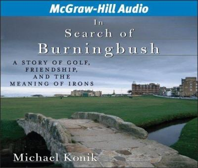 In Search of Burningbush: A Story of Golf, Friendship, and the Meaning of Irons 9781932378863