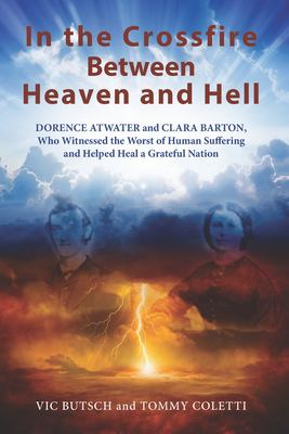In the Crossfire Between Heaven and Hell: DORENCE ATWATER and CLARA BARTON