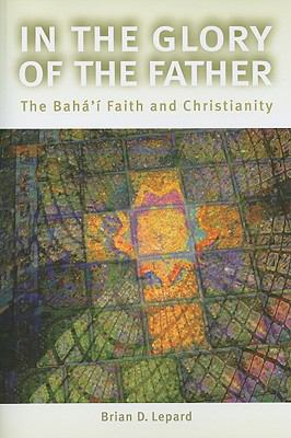 In the Glory of the Father: The Bahai Faith and Christianity 9781931847346