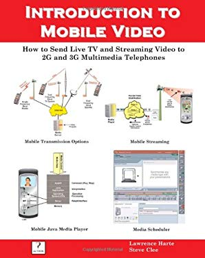 Introduction to Mobile Video, How to Send Live TV and Streaming Video to 2g and 3g Multimedia Telephones 9781932813524