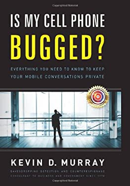 Is My Cell Phone Bugged?: Everything You Need to Know to Keep Your Mobile Conversations Private 9781934572887