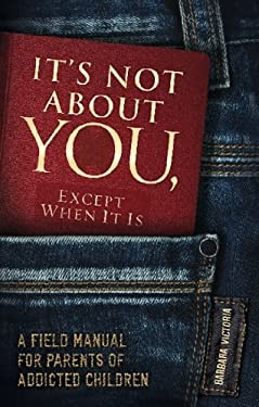 It's Not about You, Except When It Is: A Field Manual for Parents of Addicted Children 9781936290949