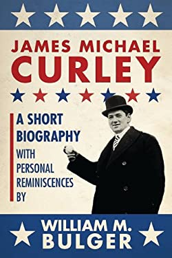 James Michael Curley: A Short Biography with Personal Reminiscences 9781933212975