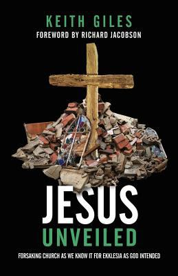 Jesus Unveiled: Forsaking Church as We Know It for Ekklesia as God Intended