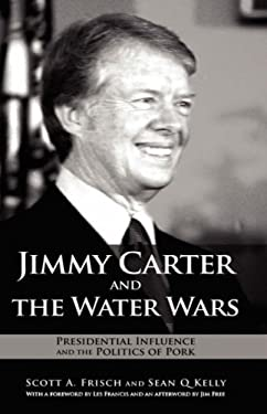 Jimmy Carter and the Water Wars: Presidential Influence and the Politics of Pork 9781934043899