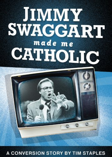 Jimmy Swaggart Made Me Catholic: A Conversion Story by Tim Staples 9781933919843