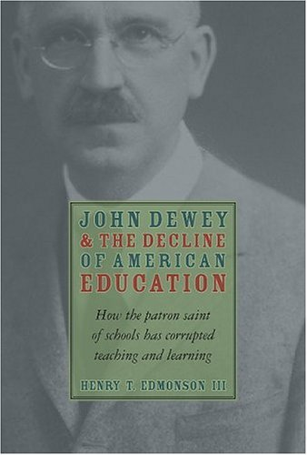 John Dewey and the Decline of American Education: How the Patron Saint of Schools Has Corrupted Teaching and Learning 9781932236521