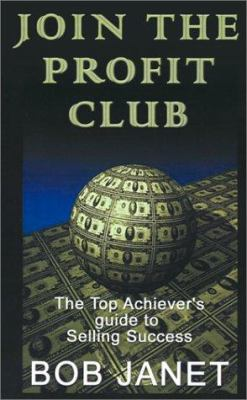 Join the Profit Club: The Top Achiever's Guide to Selling Success 9781930995406