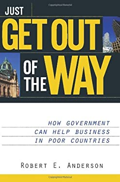 Just Get Out of the Way: How Government Can Help Business in Poor Countries 9781930865549