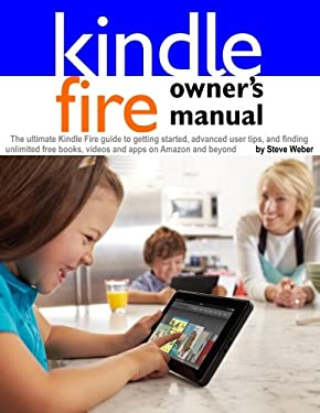 Kindle Fire Owner's Manual: The Ultimate Kindle Fire Guide to Getting Started, Advanced User Tips, and Finding Unlimited Free Books, Videos and Ap 9781936560110