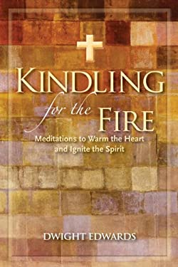 Kindling for the Fire: Meditations to Warm the Heart and Ignite the Spirit 9781936474080