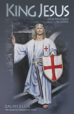 King Jesus: From Kam (Egypt) to Camelot: King Jesus of Judaea Was King Arthur of England 9781931882866