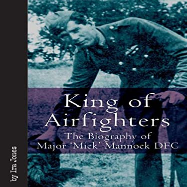King of Airfighters: The Biography of Major 'Mick' Mannock, VC, DSO, MC 9781932033991
