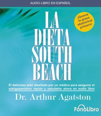 La Dieta South Beach: El Delicioso Plan Disenado Por un Medico Para Asegurar el Adelgazamiento Rapido y Saludable Ahora en Audio Libro