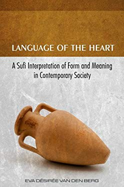 Language of the Heart: A Sufi Interpretation of Form (Sura) and Meaning (Mana) in Contemporary Society 9781935295143