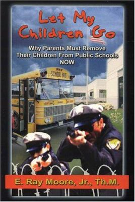 Let My Children Go: Why Parents Must Remove Their Children from Public Schools 9781931600163