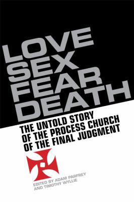 Love, Sex, Fear, Death: The Inside Story of the Process Church of the Final Judgment 9781932595376