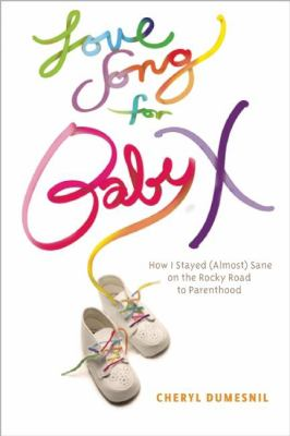 Love Song for Baby X: How I Stayed (Almost) Sane on the Rocky Road to Parenthood 9781935439639