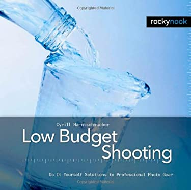 Low Budget Shooting: Do It Yourself Solutions to Professional Photo Gear 9781933952109