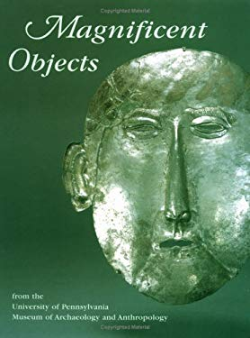 Magnificent Objects: From the University of Pennsylvania Museum of Archaeology and Anthropology 9781931707640