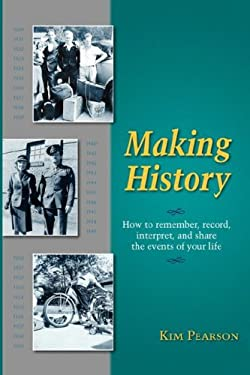 Making History: How to Remember, Record, Interpret, and Share the Events in Your Life 9781932279757