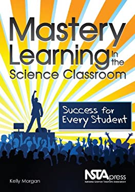 Mastery Learning in the Science Classroom: Success for Every Student 9781936137091