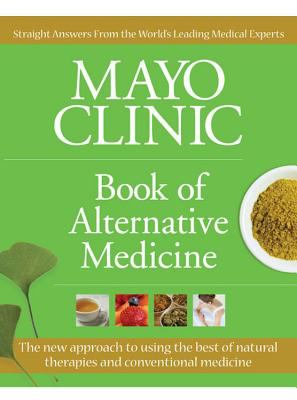 Mayo Clinic Book of Alternative Medicine: The New Approach to Using the Best of Natural Therapies and Conventional Medicine 9781933405926