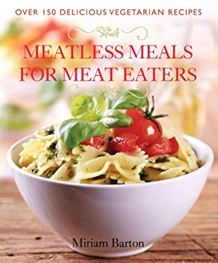 Meatless Meals for Meat Eaters: Over 150 Delicious Vegetarian Recipes 9781934393468
