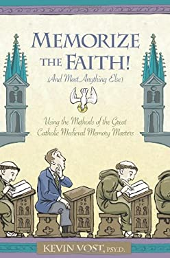 Memorize the Faith! (and Most Anything Else): Using the Methods of the Great Catholic Medieval Memory Masters 9781933184173