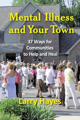 Mental Illness and Your Town: 37 Ways for Communities to Help and Heal 9781932690767