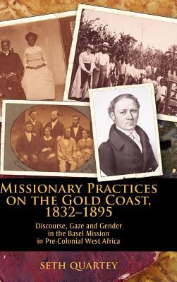 Missionary Practices on the Gold Coast, 1832-1895: Discourse, Gaze and Gender in the Basel Mission in Pre-Colonial West Africa 9781934043448