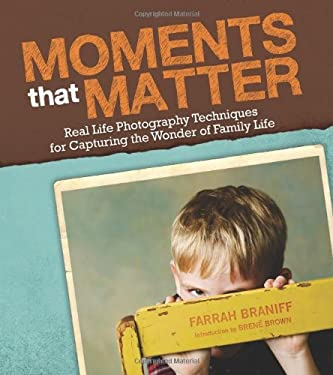Moments That Matter: Real Life Photography Techniques for Capturing the Joy and Wonder of Childhood 9781936474936