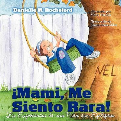 Mami, Me Siento Rara! La Experiencia de Una Nina Con Epilepsia (Mommy, I Feel Funny! a Child's Experience with Epilepsy) 9781936214136