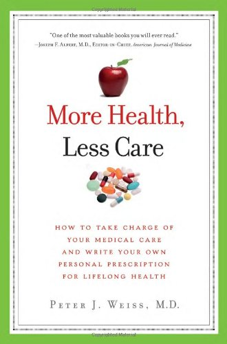 More Health, Less Care: How to Take Charge of Your Medical Care and Write Your Own Personal Prescription for Lifelong Health 9781934184240