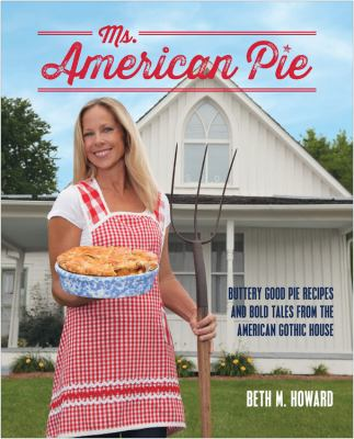 Ms. American Pie: Buttery Good Pie Recipes and Bold Tales from the American Gothic House 9781937994686