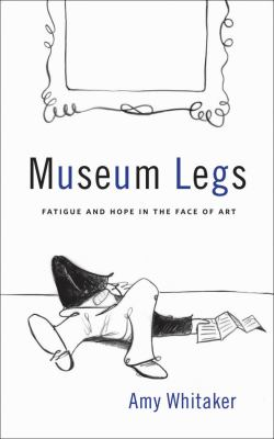 Museum Legs: Fatigue and Hope in the Face of Art 9781936102006