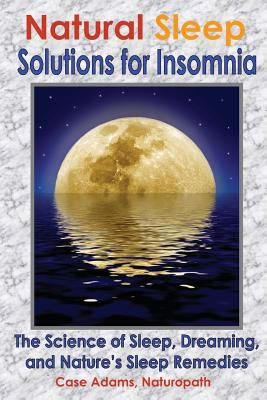 Natural Sleep Solutions for Insomnia: The Science of Sleep, Dreaming, and Nature's Sleep Remedies 9781936251087