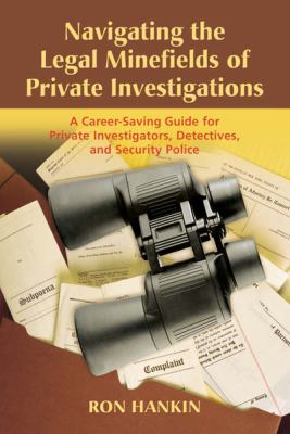 Navigating the Legal Minefields of Private Investigations: A Career-Saving Guide for Private Investigators, Detectives, and Security Police 9781932777734